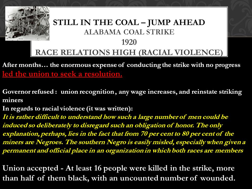 STILL IN THE COAL – JUMP AHEAD ALABAMA COAL STRIKE 1920 RACE RELATIONS HIGH (RACIAL VIOLENCE) After months… the enormous expense of conducting the strike with no progress led the union to seek a resolution.
