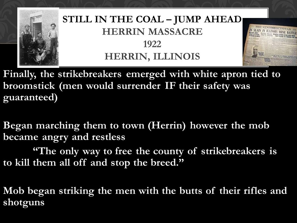 Finally, the strikebreakers emerged with white apron tied to broomstick (men would surrender IF their safety was guaranteed) Began marching them to town (Herrin) however the mob became angry and restless The only way to free the county of strikebreakers is to kill them all off and stop the breed. Mob began striking the men with the butts of their rifles and shotguns STILL IN THE COAL – JUMP AHEAD HERRIN MASSACRE 1922 HERRIN, ILLINOIS