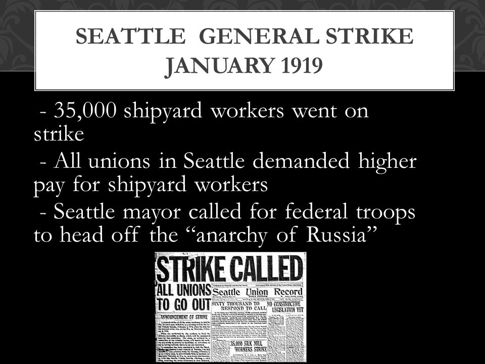 - 35,000 shipyard workers went on strike - All unions in Seattle demanded higher pay for shipyard workers - Seattle mayor called for federal troops to head off the anarchy of Russia SEATTLE GENERAL STRIKE JANUARY 1919