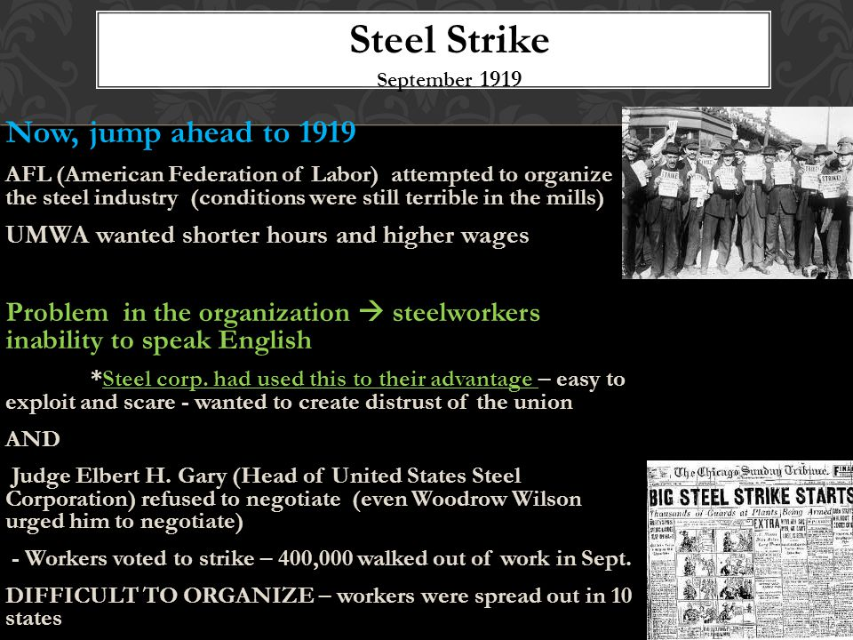 Now, jump ahead to 1919 AFL (American Federation of Labor) attempted to organize the steel industry (conditions were still terrible in the mills) UMWA wanted shorter hours and higher wages Problem in the organization  steelworkers inability to speak English *Steel corp.