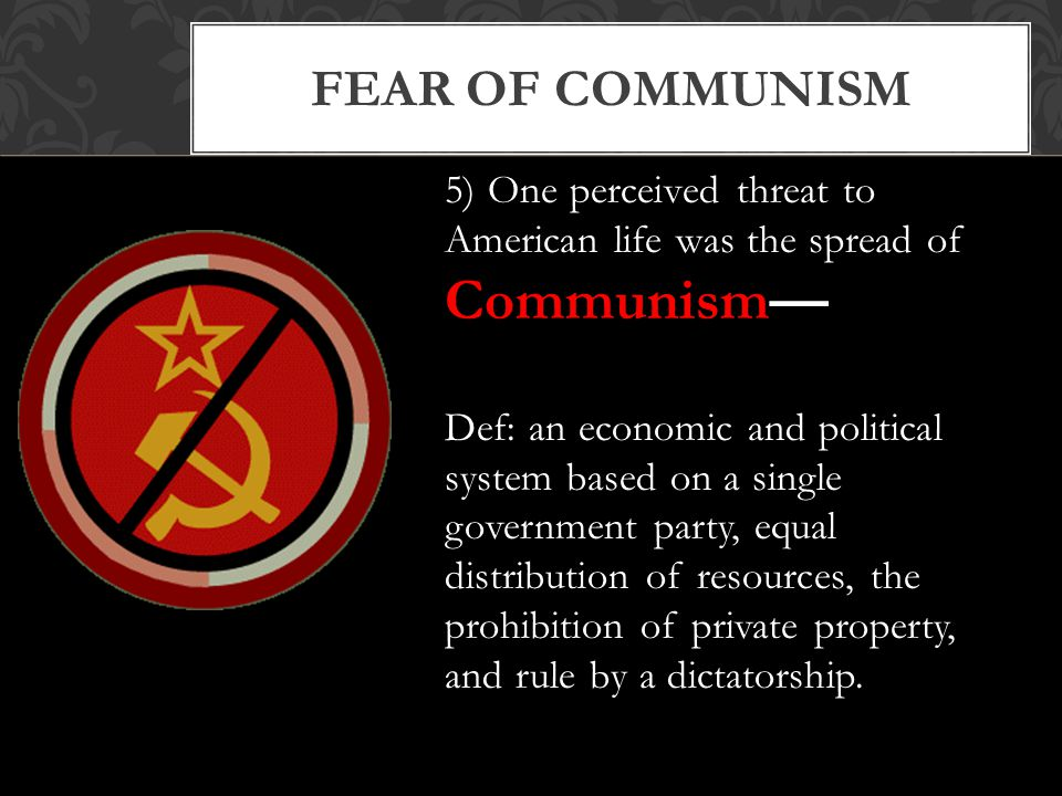 FEAR OF COMMUNISM 5) One perceived threat to American life was the spread of Communism— Def: an economic and political system based on a single government party, equal distribution of resources, the prohibition of private property, and rule by a dictatorship.