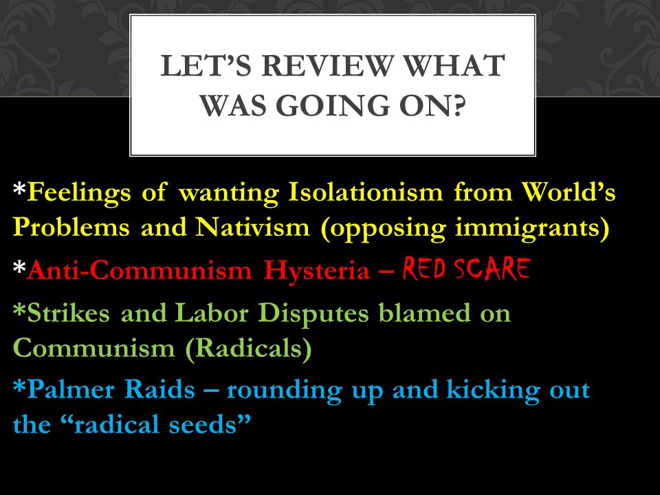 *Feelings of wanting Isolationism from World's Problems and Nativism (opposing immigrants) *Anti-Communism Hysteria – RED SCARE *Strikes and Labor Disputes blamed on Communism (Radicals) *Palmer Raids – rounding up and kicking out the radical seeds LET'S REVIEW WHAT WAS GOING ON?