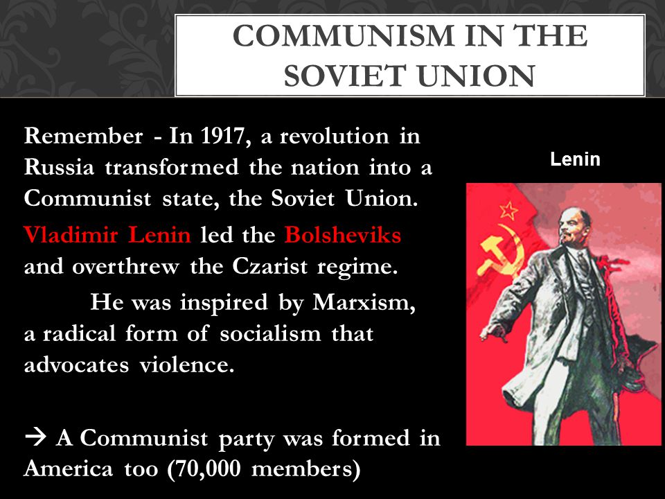 COMMUNISM IN THE SOVIET UNION Remember - In 1917, a revolution in Russia transformed the nation into a Communist state, the Soviet Union.