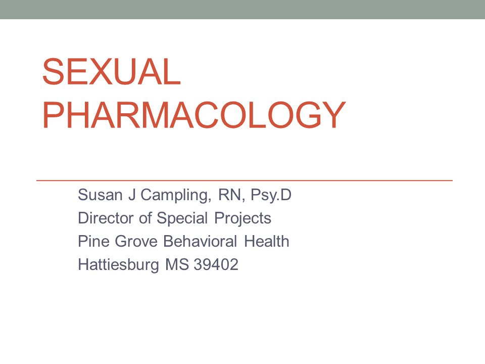 SEXUAL PHARMACOLOGY Susan J Campling, RN, Psy.D Director of Special Projects Pine Grove Behavioral Health Hattiesburg MS 39402