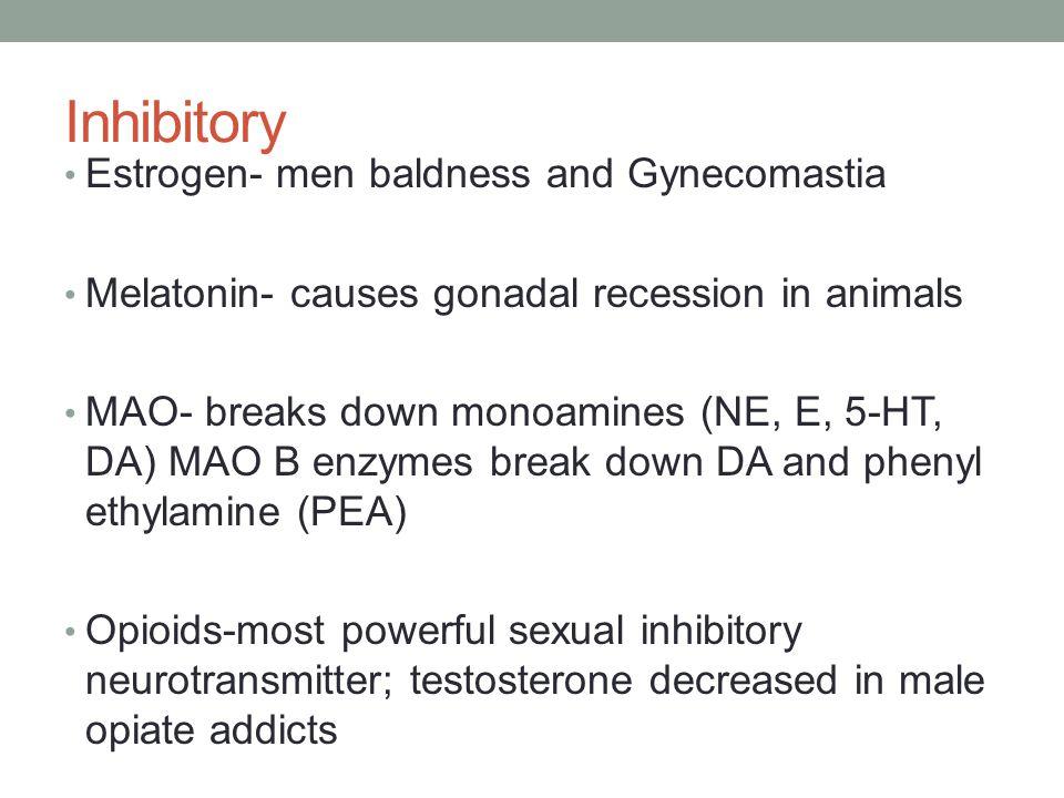 Inhibitory Estrogen- men baldness and Gynecomastia Melatonin- causes gonadal recession in animals MAO- breaks down monoamines (NE, E, 5-HT, DA) MAO B enzymes break down DA and phenyl ethylamine (PEA) Opioids-most powerful sexual inhibitory neurotransmitter; testosterone decreased in male opiate addicts