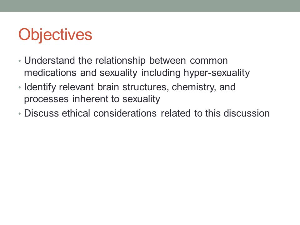Objectives Understand the relationship between common medications and sexuality including hyper-sexuality Identify relevant brain structures, chemistr