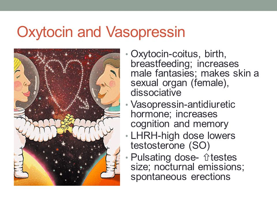 Oxytocin and Vasopressin Oxytocin-coitus, birth, breastfeeding; increases male fantasies; makes skin a sexual organ (female), dissociative Vasopressin-antidiuretic hormone; increases cognition and memory LHRH-high dose lowers testosterone (SO) Pulsating dose-  testes size; nocturnal emissions; spontaneous erections