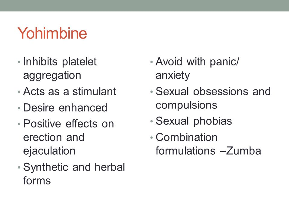 Yohimbine Inhibits platelet aggregation Acts as a stimulant Desire enhanced Positive effects on erection and ejaculation Synthetic and herbal forms Avoid with panic/ anxiety Sexual obsessions and compulsions Sexual phobias Combination formulations –Zumba