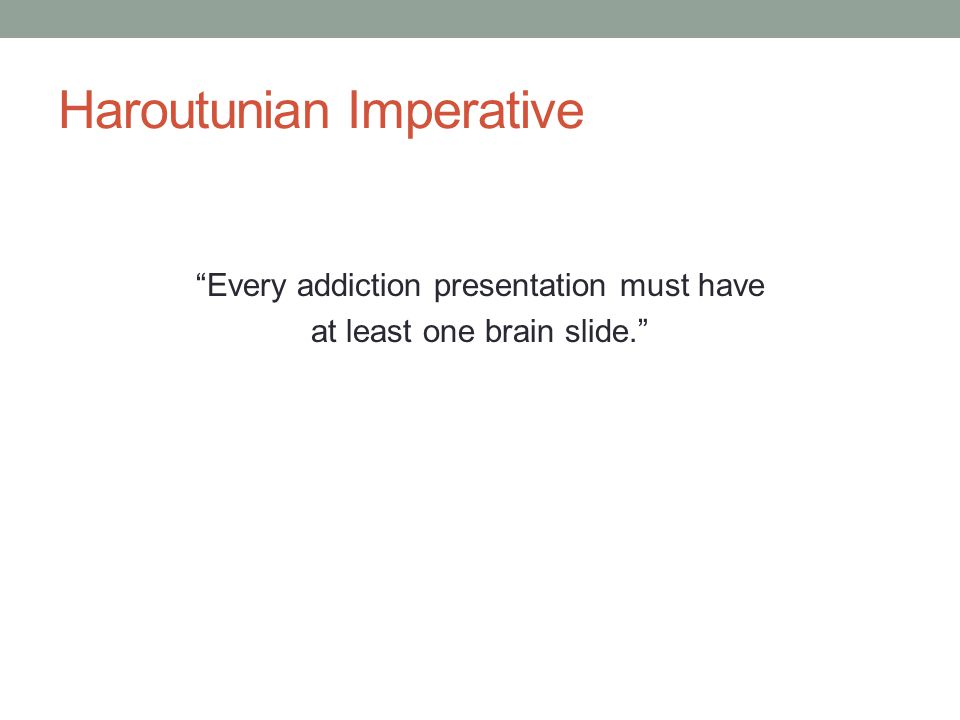 """Haroutunian Imperative """"Every addiction presentation must have at least one brain slide."""""""