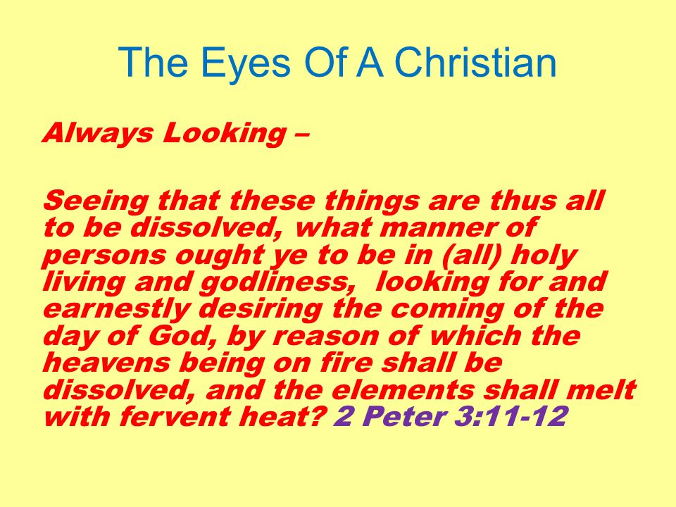The Eyes Of A Christian Always Looking – Seeing that these things are thus all to be dissolved, what manner of persons ought ye to be in (all) holy living and godliness, looking for and earnestly desiring the coming of the day of God, by reason of which the heavens being on fire shall be dissolved, and the elements shall melt with fervent heat.