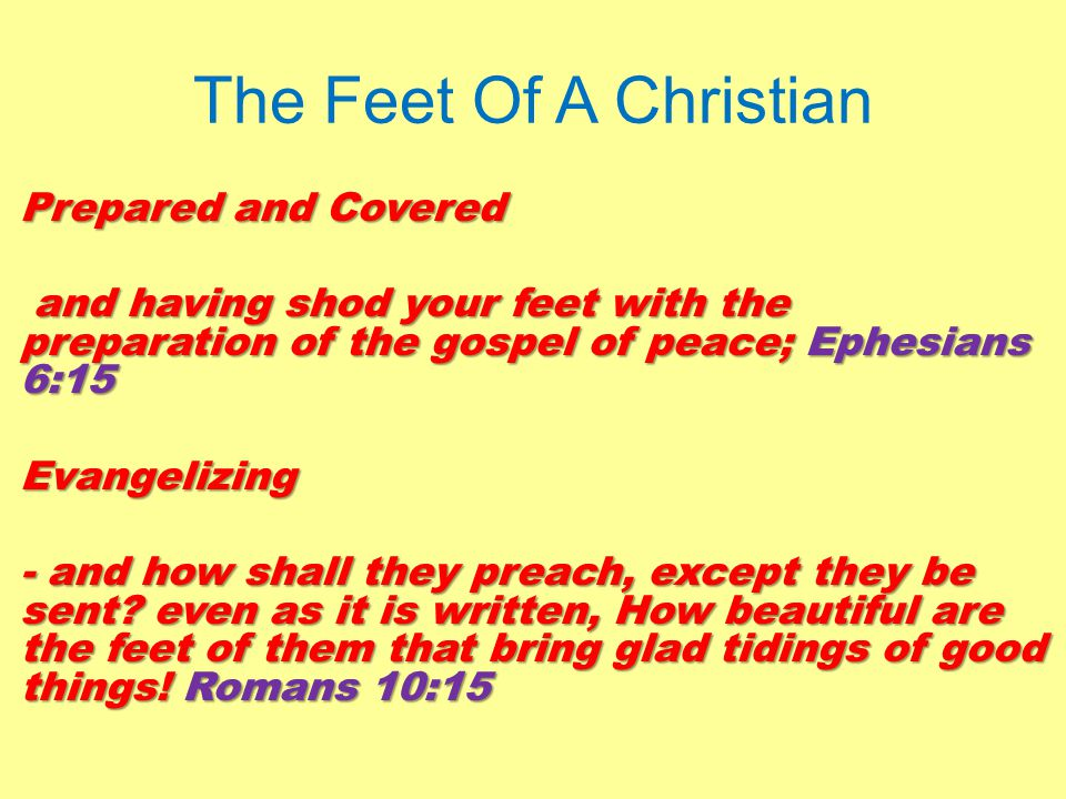 The Feet Of A Christian Prepared and Covered and having shod your feet with the preparation of the gospel of peace; Ephesians 6:15 and having shod your feet with the preparation of the gospel of peace; Ephesians 6:15Evangelizing - and how shall they preach, except they be sent.