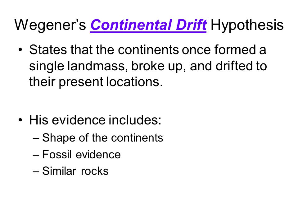 Wegener's Continental Drift Hypothesis States that the continents once formed a single landmass, broke up, and drifted to their present locations. His