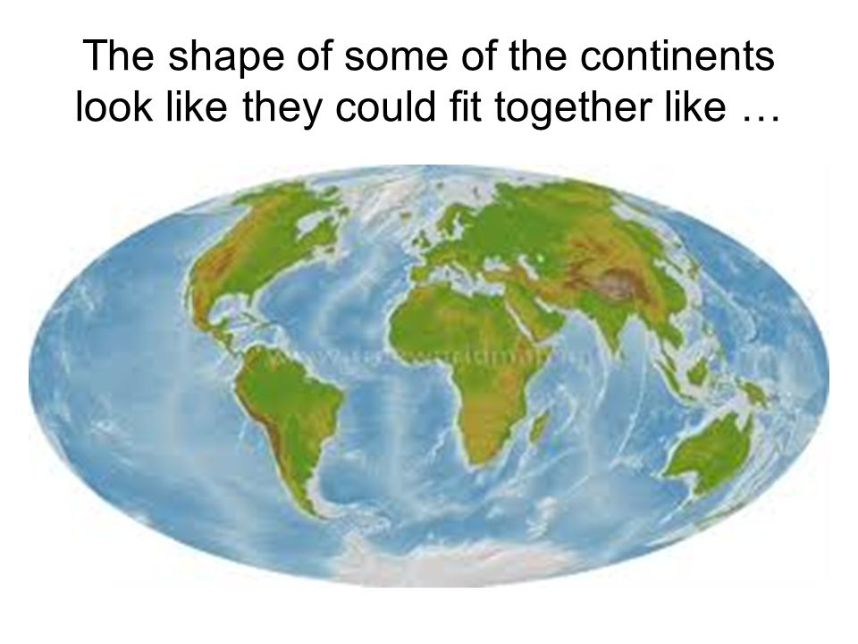 The shape of some of the continents look like they could fit together like …