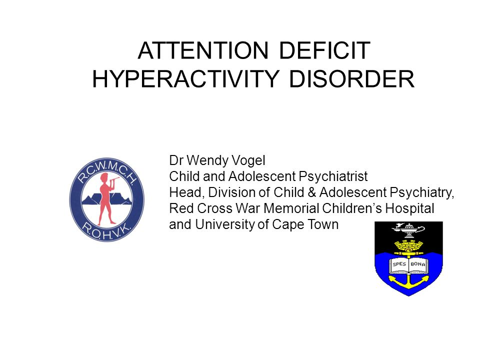 ATTENTION DEFICIT HYPERACTIVITY DISORDER Dr Wendy Vogel Child and Adolescent Psychiatrist Head, Division of Child & Adolescent Psychiatry, Red Cross W