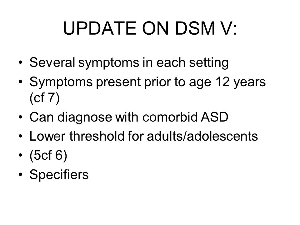 UPDATE ON DSM V: Several symptoms in each setting Symptoms present prior to age 12 years (cf 7) Can diagnose with comorbid ASD Lower threshold for adu