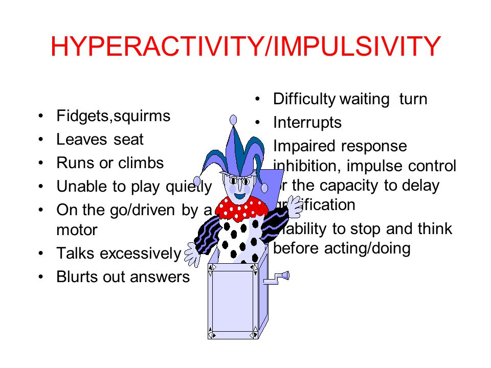 HYPERACTIVITY/IMPULSIVITY Fidgets,squirms Leaves seat Runs or climbs Unable to play quietly On the go/driven by a motor Talks excessively Blurts out a