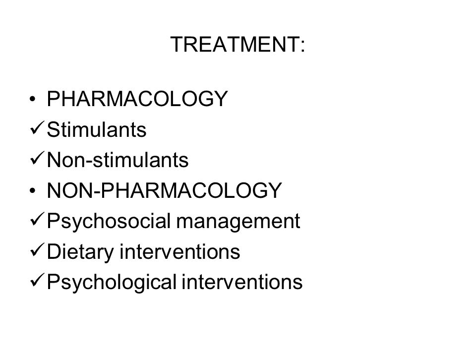 TREATMENT: PHARMACOLOGY Stimulants Non-stimulants NON-PHARMACOLOGY Psychosocial management Dietary interventions Psychological interventions