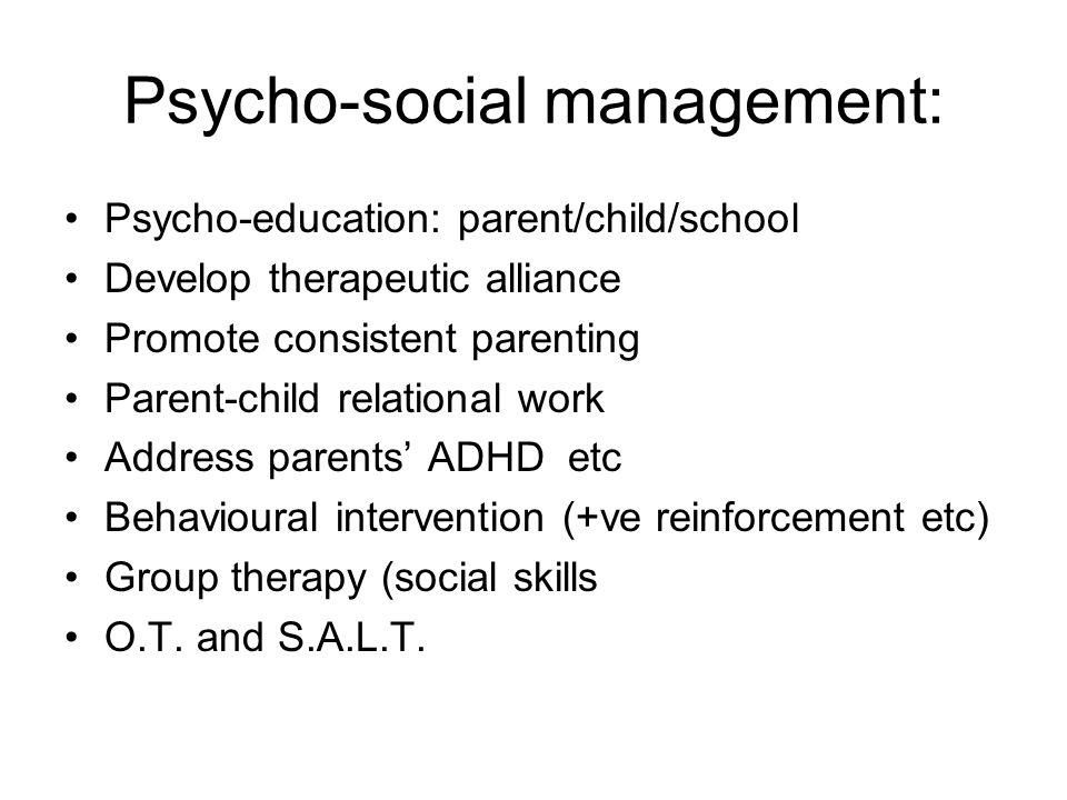 Psycho-social management: Psycho-education: parent/child/school Develop therapeutic alliance Promote consistent parenting Parent-child relational work
