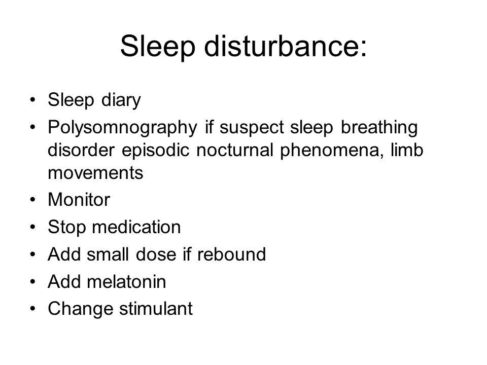 Sleep disturbance: Sleep diary Polysomnography if suspect sleep breathing disorder episodic nocturnal phenomena, limb movements Monitor Stop medicatio