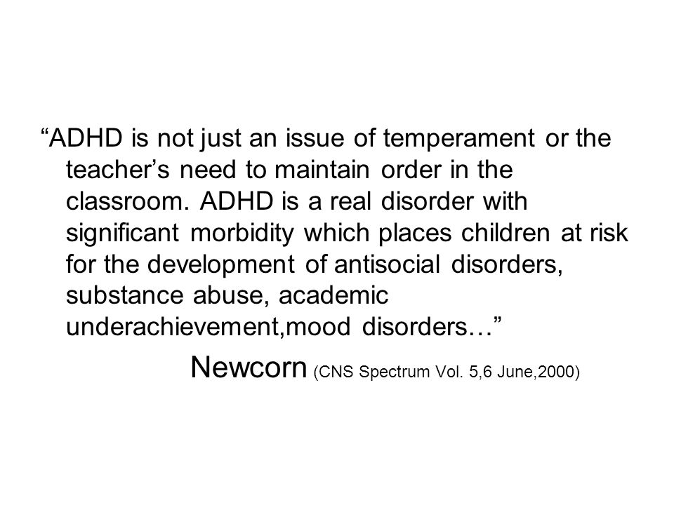 """""""ADHD is not just an issue of temperament or the teacher's need to maintain order in the classroom. ADHD is a real disorder with significant morbidity"""