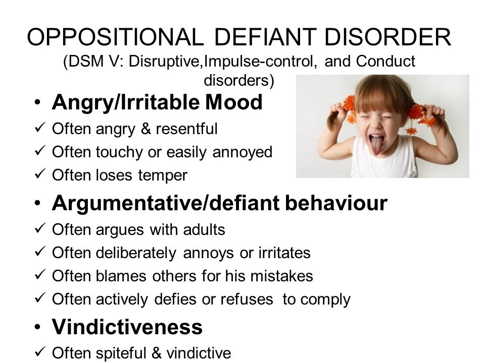 OPPOSITIONAL DEFIANT DISORDER (DSM V: Disruptive,Impulse-control, and Conduct disorders) Angry/Irritable Mood Often angry & resentful Often touchy or