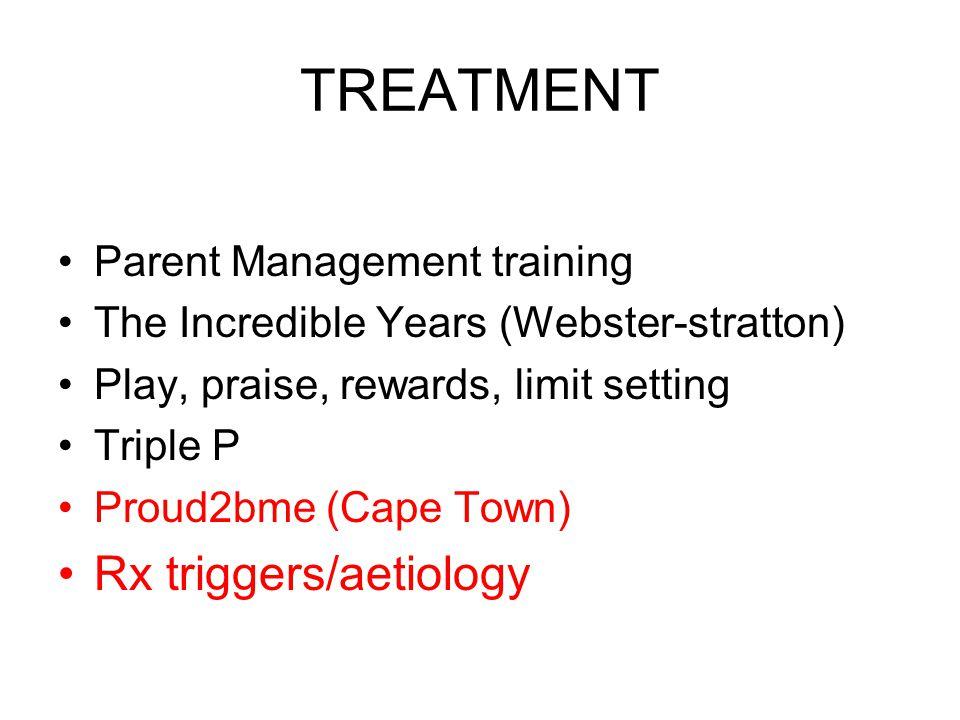 TREATMENT Parent Management training The Incredible Years (Webster-stratton) Play, praise, rewards, limit setting Triple P Proud2bme (Cape Town) Rx tr