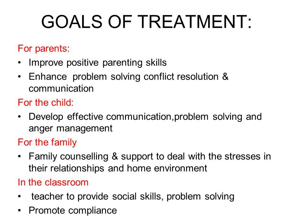 GOALS OF TREATMENT: For parents: Improve positive parenting skills Enhance problem solving conflict resolution & communication For the child: Develop