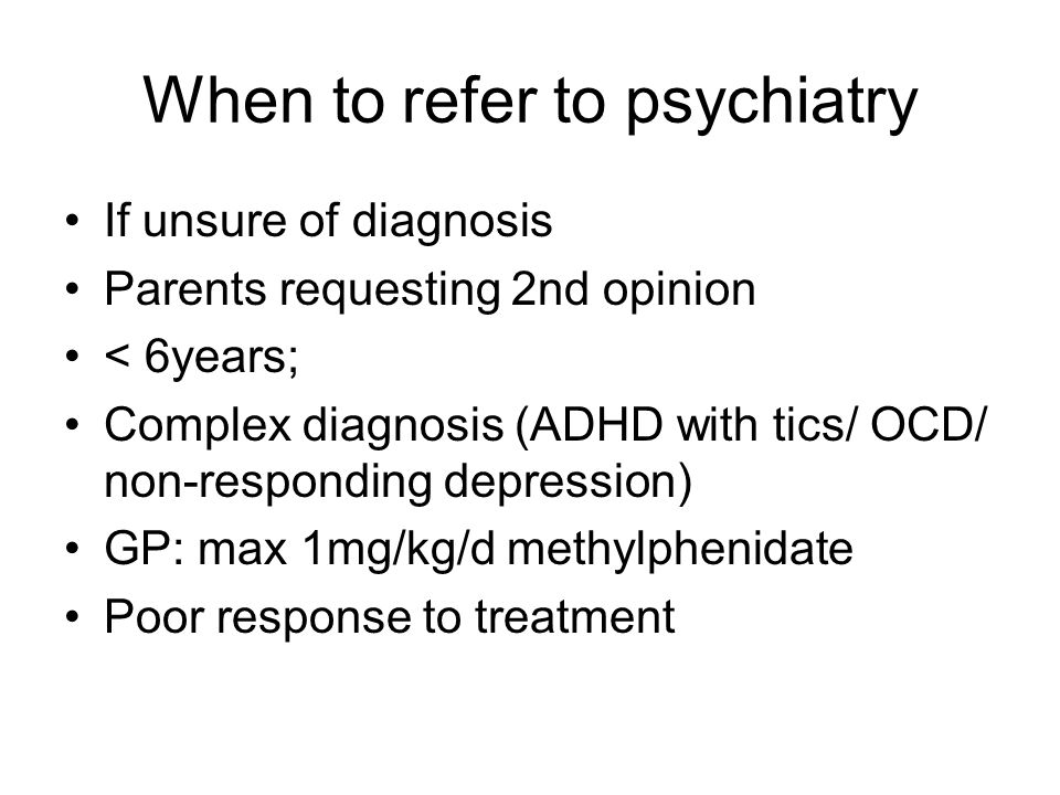 When to refer to psychiatry If unsure of diagnosis Parents requesting 2nd opinion < 6years; Complex diagnosis (ADHD with tics/ OCD/ non-responding dep