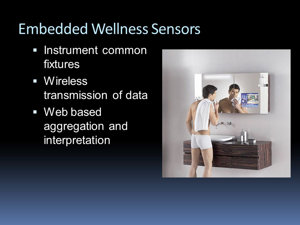 Embedded Wellness Sensors  Instrument common fixtures  Wireless transmission of data  Web based aggregation and interpretation