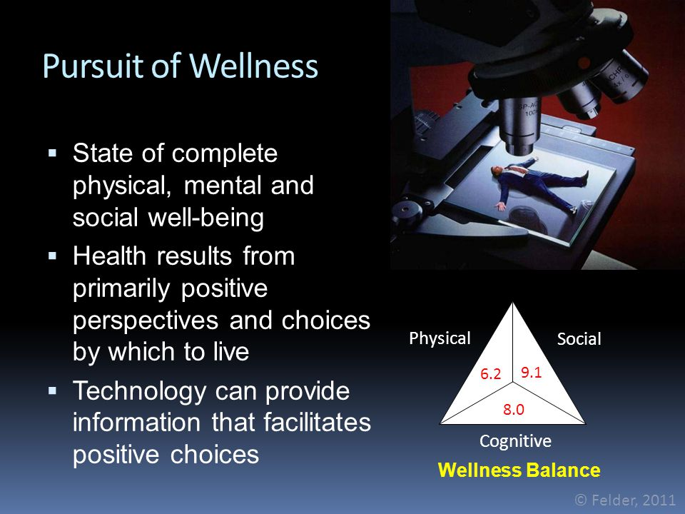Pursuit of Wellness  State of complete physical, mental and social well-being  Health results from primarily positive perspectives and choices by which to live  Technology can provide information that facilitates positive choices © Felder, 2011 Social Physical Cognitive 8.0 6.2 9.1 Wellness Balance