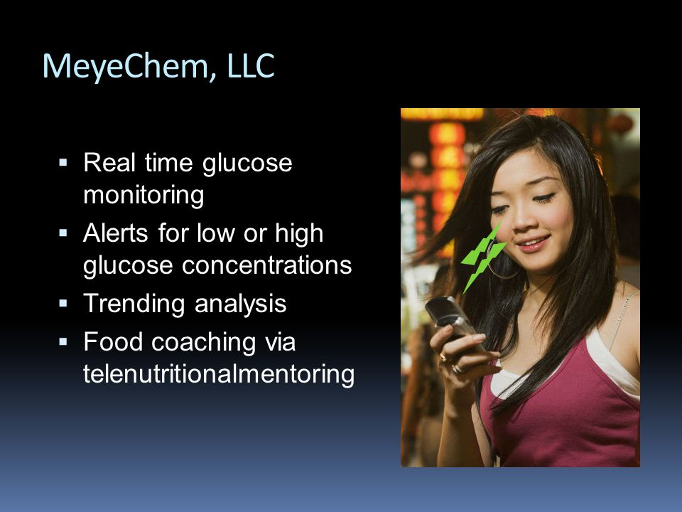 MeyeChem, LLC  Real time glucose monitoring  Alerts for low or high glucose concentrations  Trending analysis  Food coaching via telenutritionalmentoring