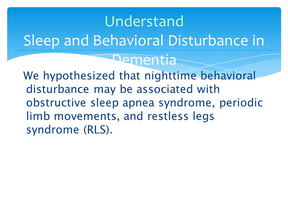 We hypothesized that nighttime behavioral disturbance may be associated with obstructive sleep apnea syndrome, periodic limb movements, and restless legs syndrome (RLS).