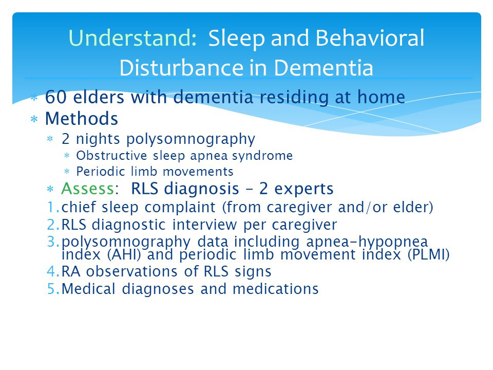  60 elders with dementia residing at home  Methods  2 nights polysomnography  Obstructive sleep apnea syndrome  Periodic limb movements  Assess: RLS diagnosis – 2 experts 1.chief sleep complaint (from caregiver and/or elder) 2.RLS diagnostic interview per caregiver 3.polysomnography data including apnea-hypopnea index (AHI) and periodic limb movement index (PLMI) 4.RA observations of RLS signs 5.Medical diagnoses and medications Understand: Sleep and Behavioral Disturbance in Dementia
