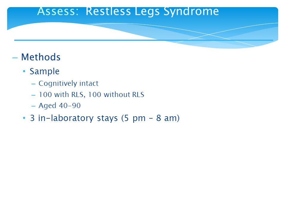 – Methods Sample – Cognitively intact – 100 with RLS, 100 without RLS – Aged 40-90 3 in-laboratory stays (5 pm – 8 am) Assess: Restless Legs Syndrome