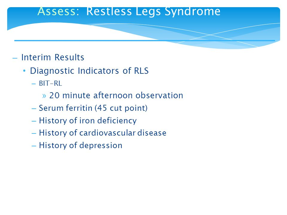 – Interim Results Diagnostic Indicators of RLS – BIT-RL » 20 minute afternoon observation – Serum ferritin (45 cut point) – History of iron deficiency – History of cardiovascular disease – History of depression Assess: Restless Legs Syndrome
