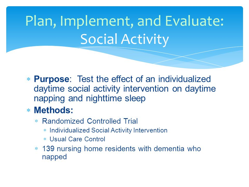  Purpose: Test the effect of an individualized daytime social activity intervention on daytime napping and nighttime sleep  Methods:  Randomized Controlled Trial  Individualized Social Activity Intervention  Usual Care Control  139 nursing home residents with dementia who napped Plan, Implement, and Evaluate: Social Activity