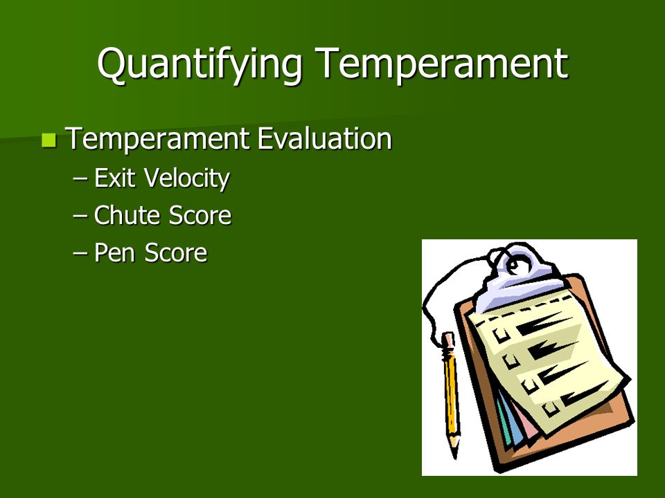 Quantifying Temperament Temperament Evaluation Temperament Evaluation –Exit Velocity –Chute Score –Pen Score