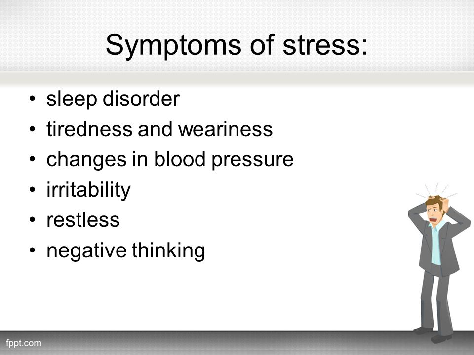 Symptoms of stress: sleep disorder tiredness and weariness changes in blood pressure irritability restless negative thinking