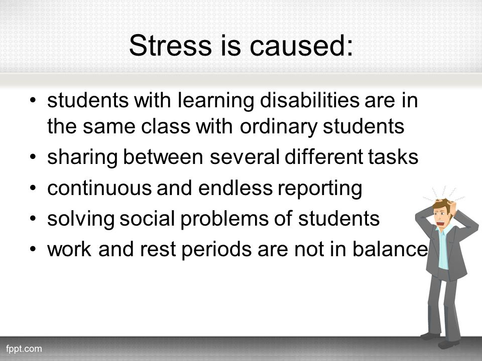 Stress is caused: students with learning disabilities are in the same class with ordinary students sharing between several different tasks continuous