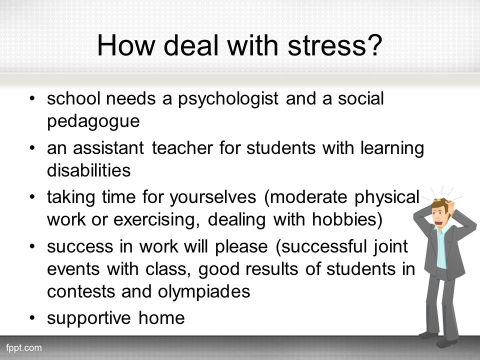 How deal with stress? school needs a psychologist and a social pedagogue an assistant teacher for students with learning disabilities taking time for