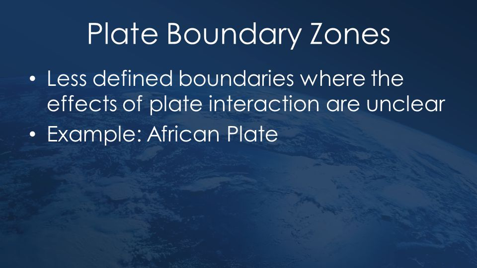 Plate Boundary Zones Less defined boundaries where the effects of plate interaction are unclear Example: African Plate