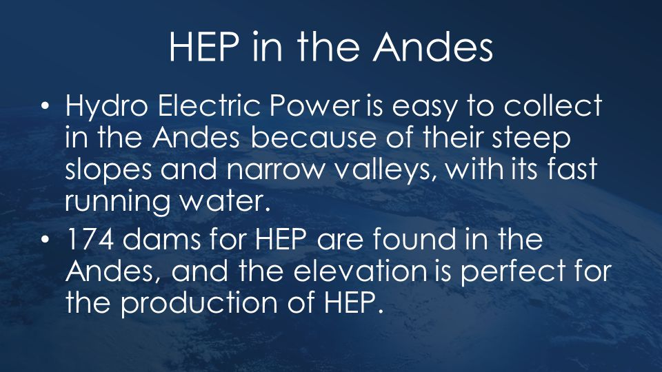 HEP in the Andes Hydro Electric Power is easy to collect in the Andes because of their steep slopes and narrow valleys, with its fast running water. 1