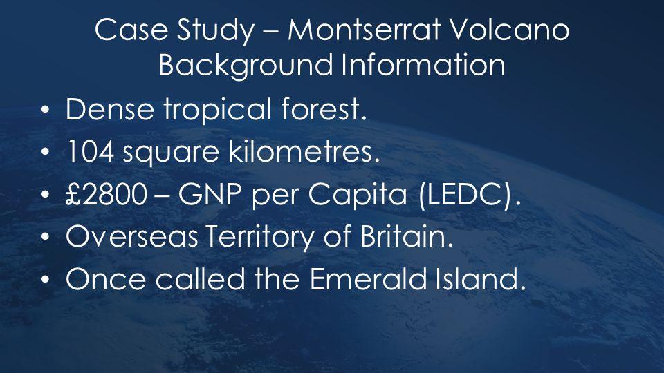 Case Study – Montserrat Volcano Background Information Dense tropical forest. 104 square kilometres. £2800 – GNP per Capita (LEDC). Overseas Territory