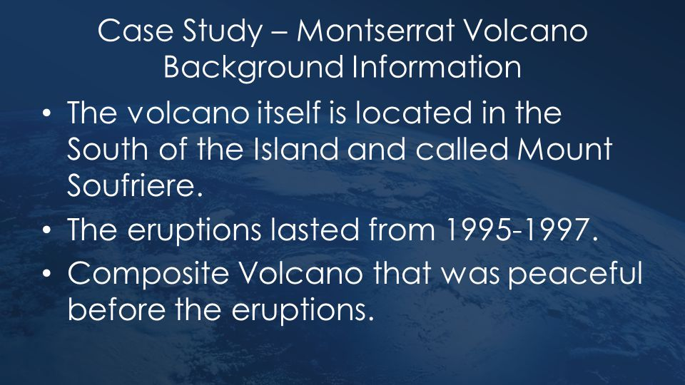 Case Study – Montserrat Volcano Background Information The volcano itself is located in the South of the Island and called Mount Soufriere. The erupti