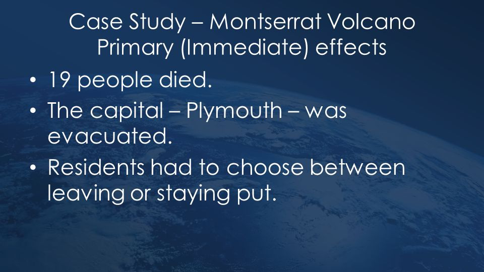 Case Study – Montserrat Volcano Primary (Immediate) effects 19 people died. The capital – Plymouth – was evacuated. Residents had to choose between le
