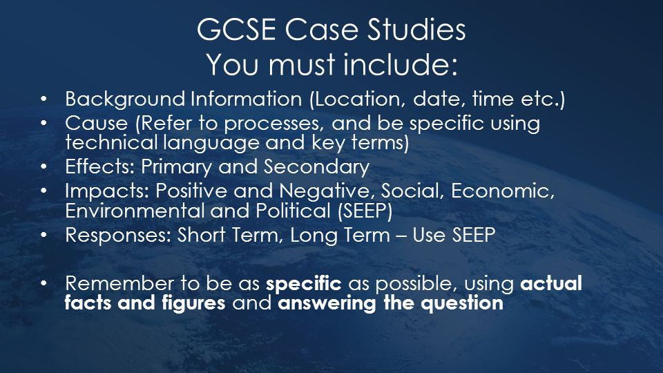 GCSE Case Studies You must include: Background Information (Location, date, time etc.) Cause (Refer to processes, and be specific using technical lang