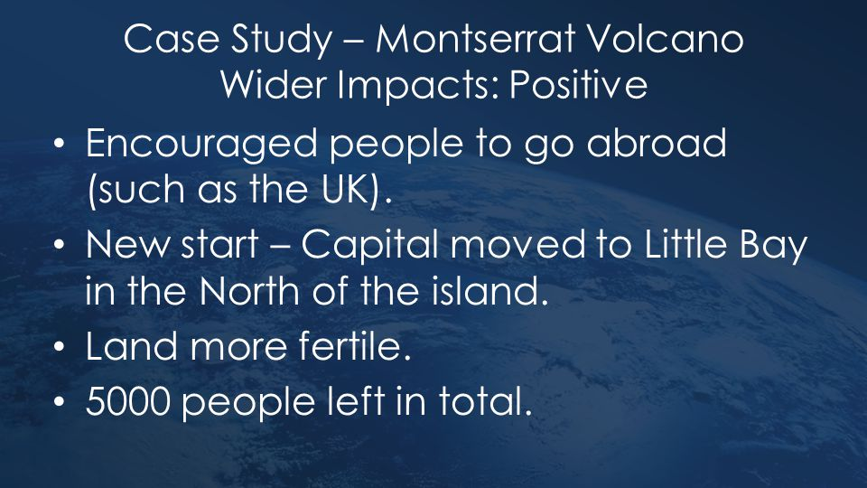 Case Study – Montserrat Volcano Wider Impacts: Positive Encouraged people to go abroad (such as the UK). New start – Capital moved to Little Bay in th