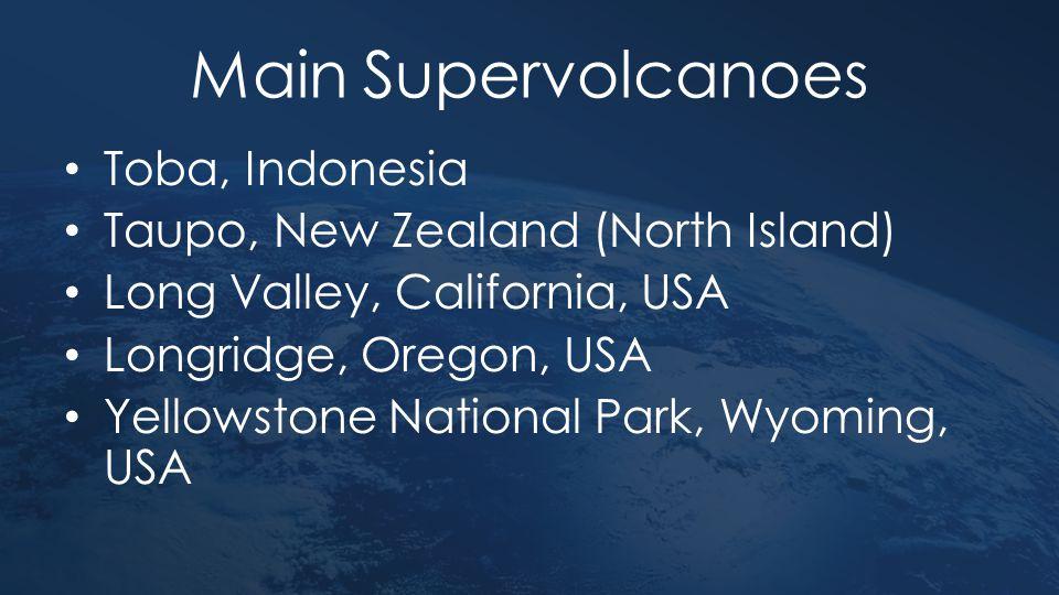 Main Supervolcanoes Toba, Indonesia Taupo, New Zealand (North Island) Long Valley, California, USA Longridge, Oregon, USA Yellowstone National Park, W