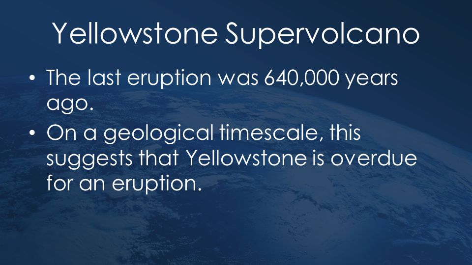 Yellowstone Supervolcano The last eruption was 640,000 years ago. On a geological timescale, this suggests that Yellowstone is overdue for an eruption