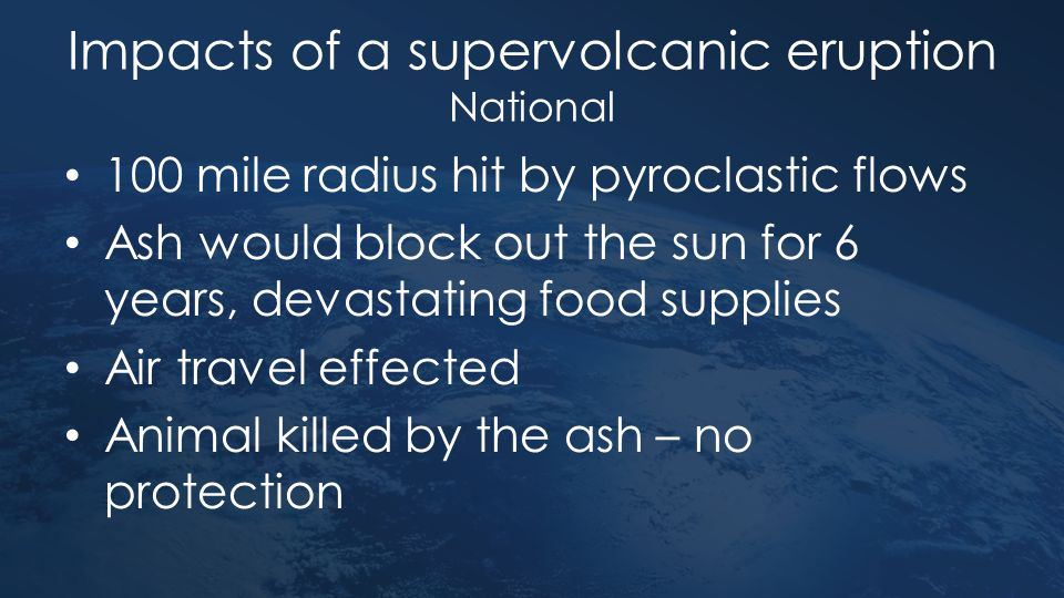 Impacts of a supervolcanic eruption National 100 mile radius hit by pyroclastic flows Ash would block out the sun for 6 years, devastating food suppli